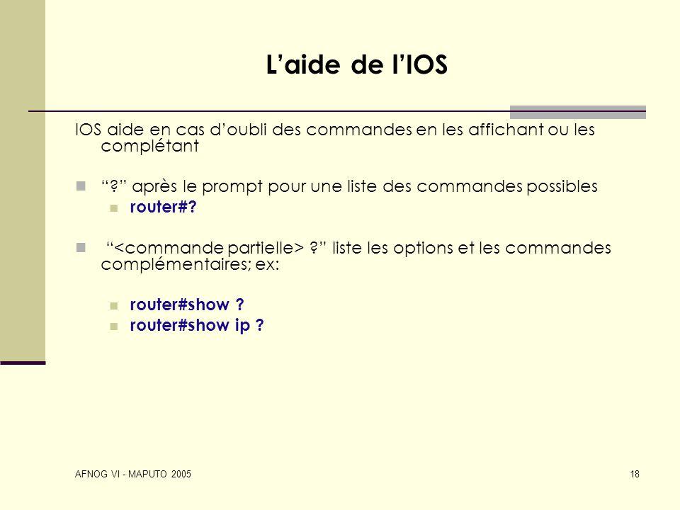 AFNOG VI - MAPUTO 2005 18 Laide de lIOS IOS aide en cas doubli des commandes en les affichant ou les complétant ? après le prompt pour une liste des c