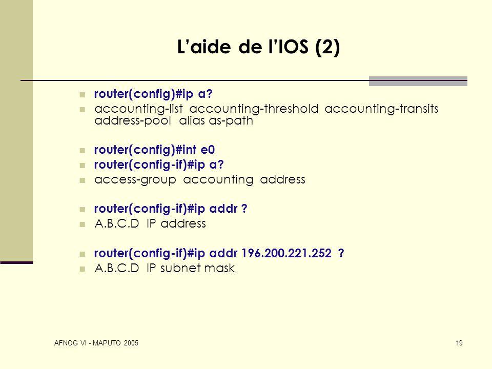 AFNOG VI - MAPUTO 2005 19 Laide de lIOS (2) router(config)#ip a? accounting-list accounting-threshold accounting-transits address-pool alias as-path r
