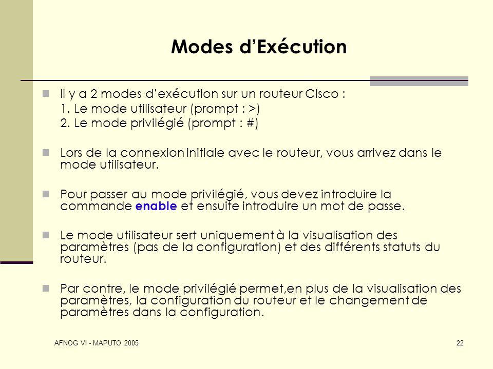 AFNOG VI - MAPUTO 2005 22 Modes dExécution Il y a 2 modes dexécution sur un routeur Cisco : 1. Le mode utilisateur (prompt : >) 2. Le mode privilégié