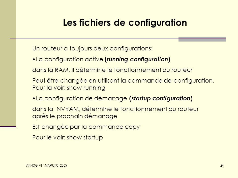 AFNOG VI - MAPUTO 2005 24 Les fichiers de configuration Un routeur a toujours deux configurations: La configuration active ( running configuration ) d