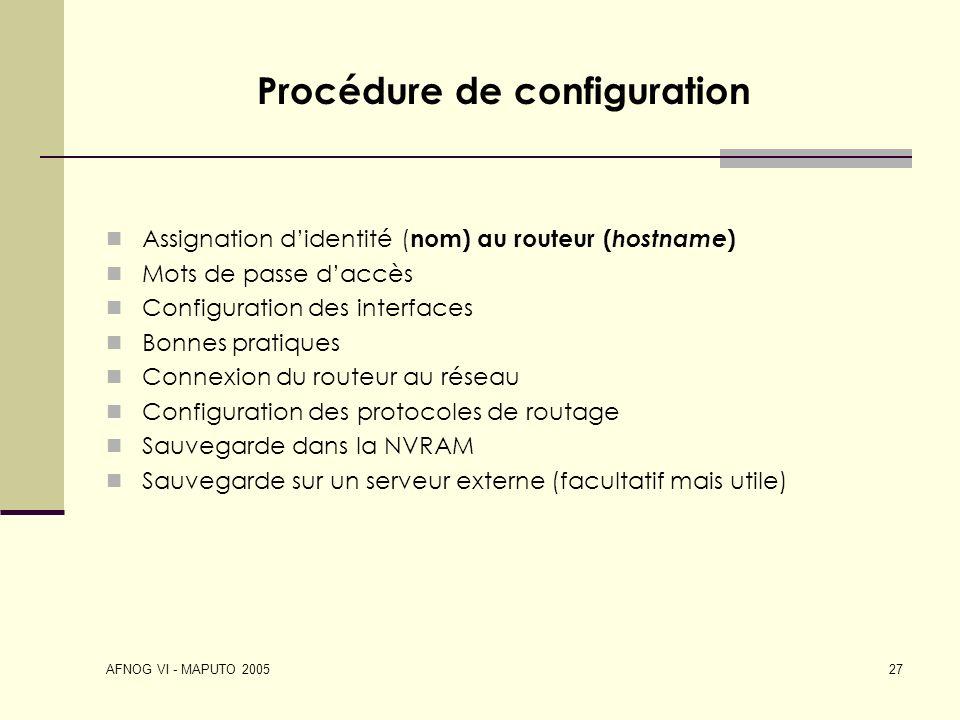 AFNOG VI - MAPUTO 2005 27 Procédure de configuration Assignation didentité ( nom) au routeur ( hostname ) Mots de passe daccès Configuration des inter