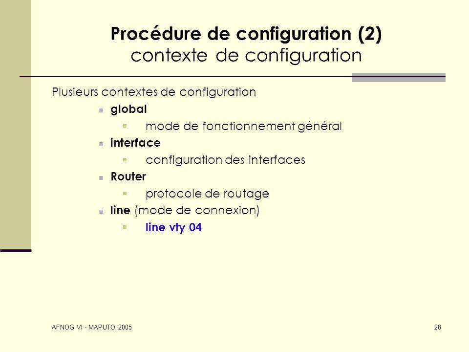 AFNOG VI - MAPUTO 2005 28 Procédure de configuration (2) contexte de configuration Plusieurs contextes de configuration global mode de fonctionnement