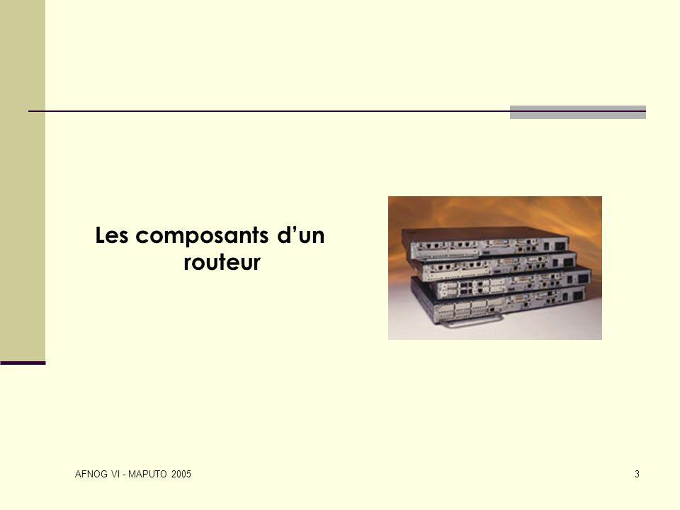 AFNOG VI - MAPUTO 2005 3 Les composants dun routeur