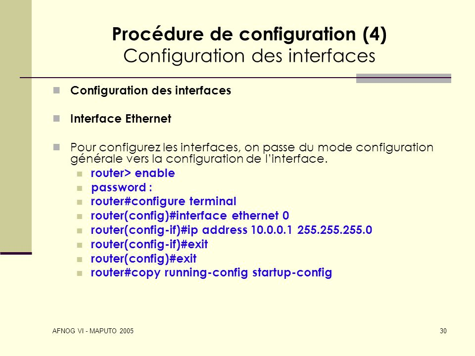 AFNOG VI - MAPUTO 2005 30 Procédure de configuration (4) Configuration des interfaces Configuration des interfaces Interface Ethernet Pour configurez