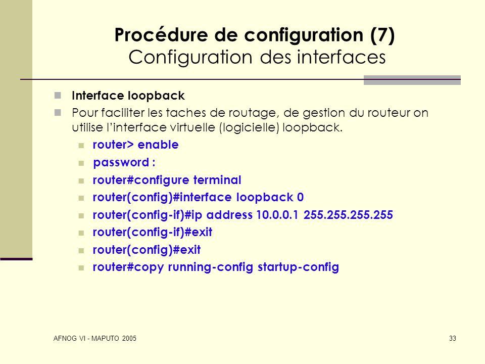 AFNOG VI - MAPUTO 2005 33 Procédure de configuration (7) Configuration des interfaces Interface loopback Pour faciliter les taches de routage, de gest