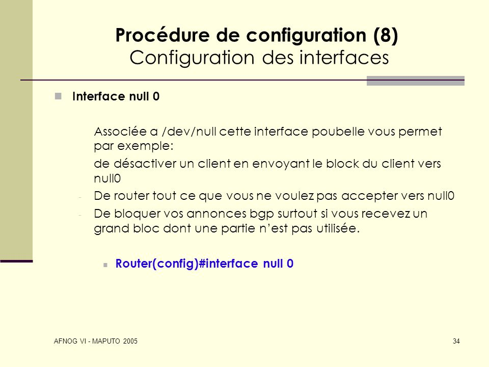 AFNOG VI - MAPUTO 2005 34 Procédure de configuration (8) Configuration des interfaces Interface null 0 Associée a /dev/null cette interface poubelle v