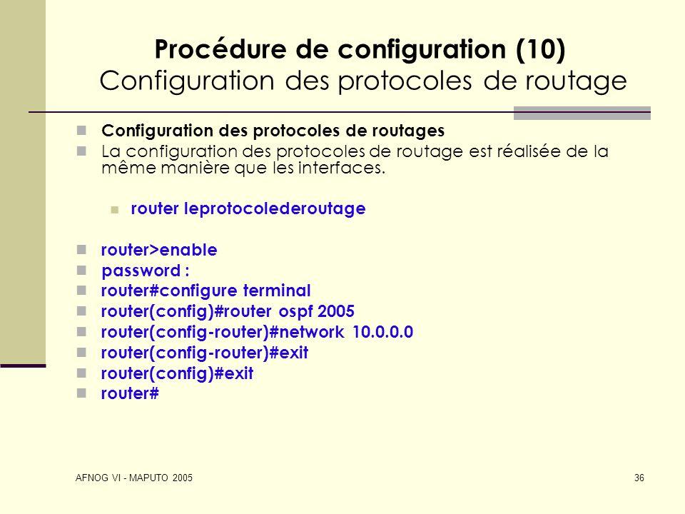 AFNOG VI - MAPUTO 2005 36 Procédure de configuration (10) Configuration des protocoles de routage Configuration des protocoles de routages La configur