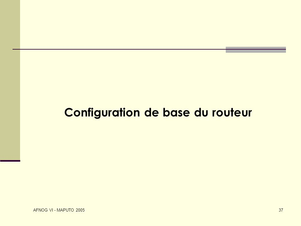 AFNOG VI - MAPUTO 2005 37 Configuration de base du routeur