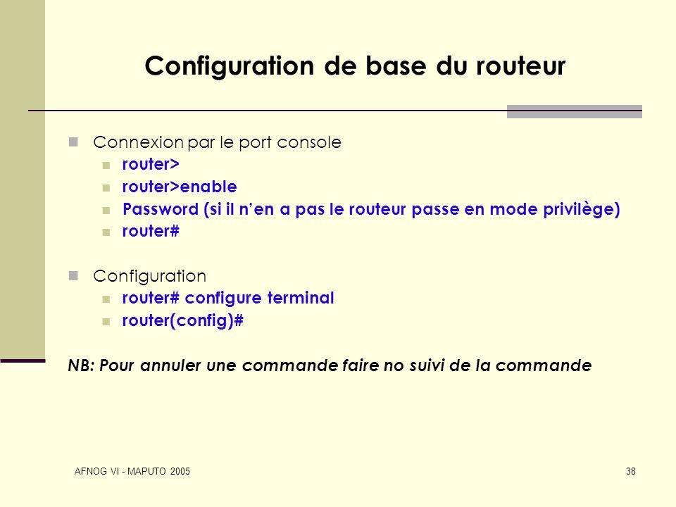 AFNOG VI - MAPUTO 2005 38 Configuration de base du routeur Connexion par le port console router> router>enable Password (si il nen a pas le routeur pa