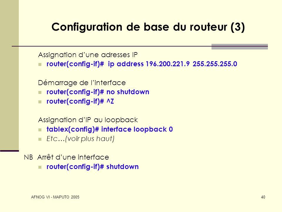 AFNOG VI - MAPUTO 2005 40 Configuration de base du routeur (3) Assignation dune adresses IP router(config-if)# ip address 196.200.221.9 255.255.255.0