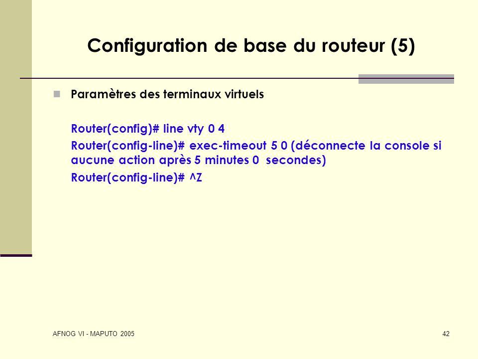 AFNOG VI - MAPUTO 2005 42 Configuration de base du routeur (5) Paramètres des terminaux virtuels Router(config)# line vty 0 4 Router(config-line)# exe