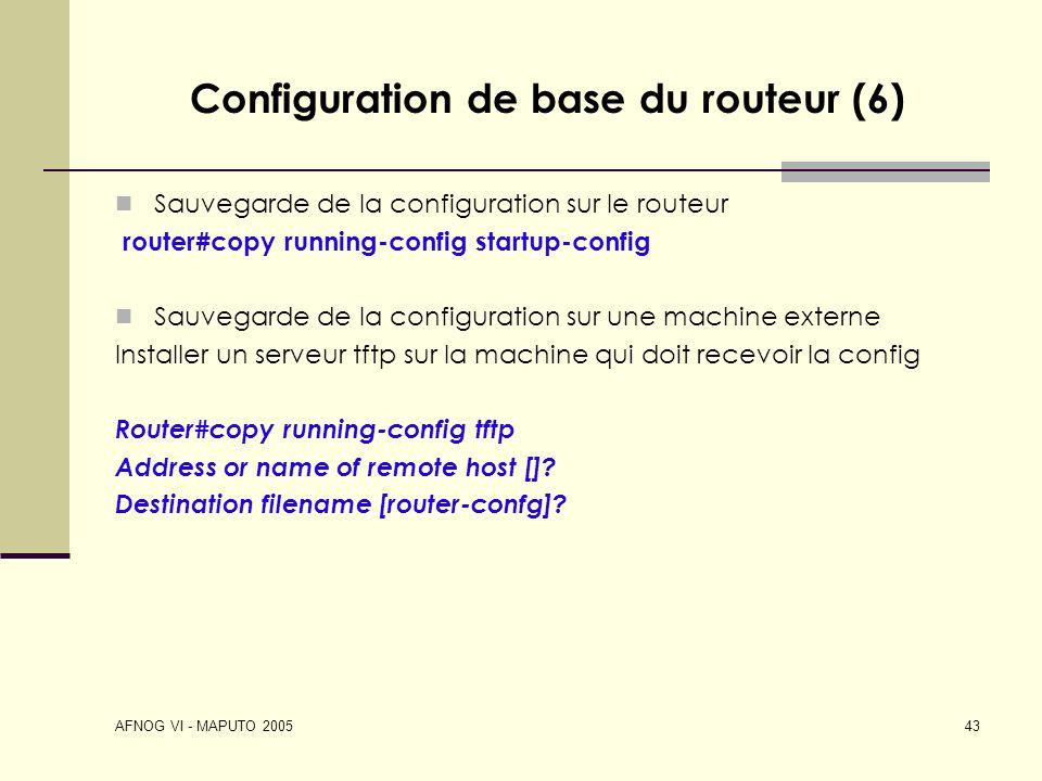 AFNOG VI - MAPUTO 2005 43 Configuration de base du routeur (6) Sauvegarde de la configuration sur le routeur router#copy running-config startup-config