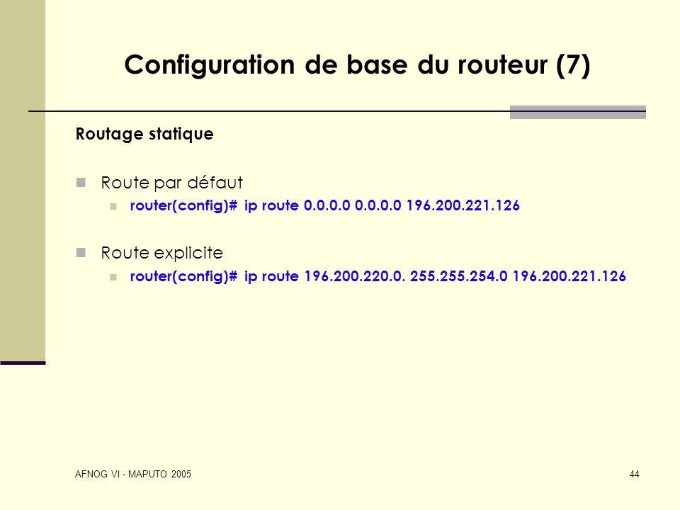 AFNOG VI - MAPUTO 2005 44 Configuration de base du routeur (7) Routage statique Route par défaut router(config)# ip route 0.0.0.0 0.0.0.0 196.200.221.