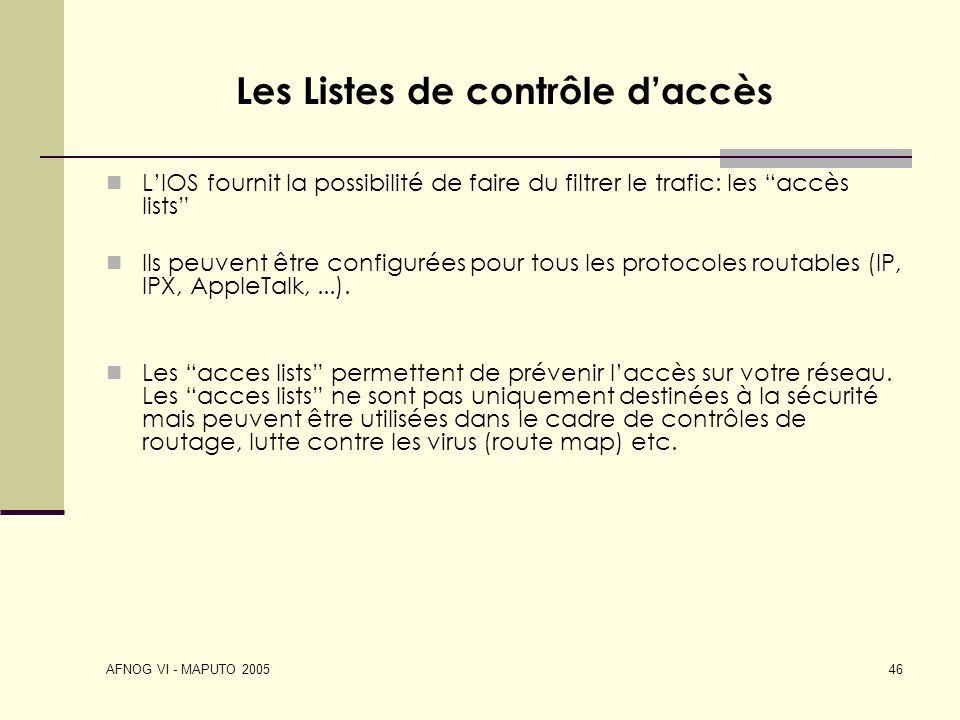 AFNOG VI - MAPUTO 2005 46 Les Listes de contrôle daccès LIOS fournit la possibilité de faire du filtrer le trafic: les accès lists Ils peuvent être co