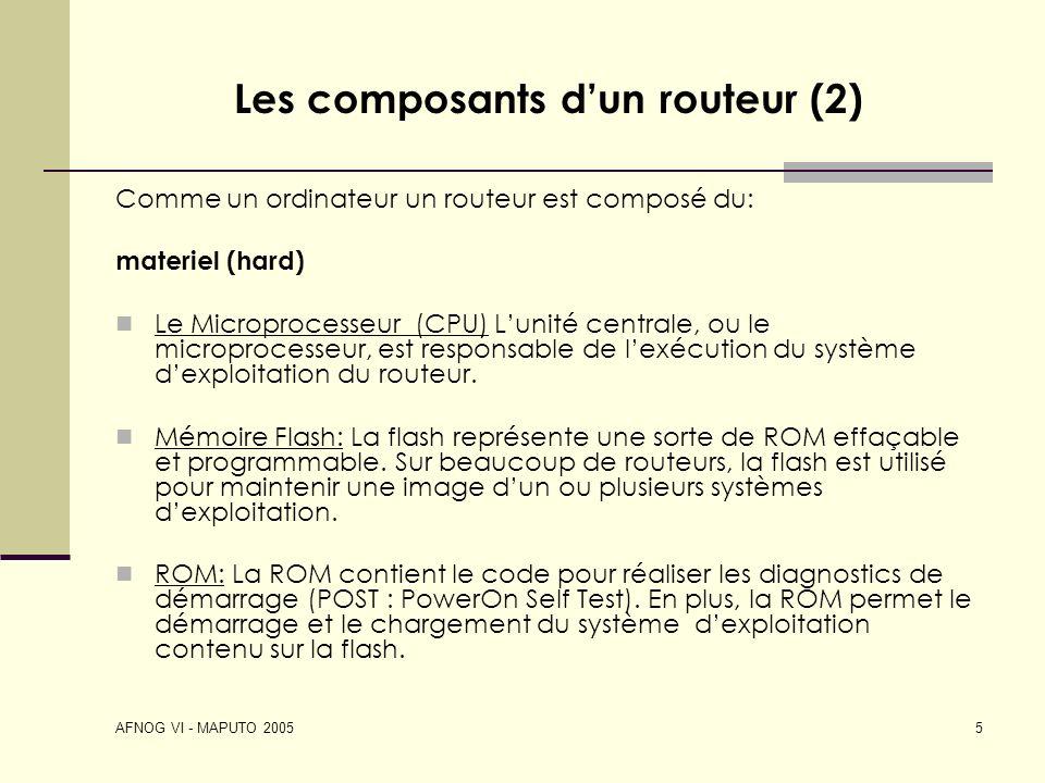 AFNOG VI - MAPUTO 2005 5 Les composants dun routeur (2) Comme un ordinateur un routeur est composé du: materiel (hard) Le Microprocesseur (CPU) Lunité