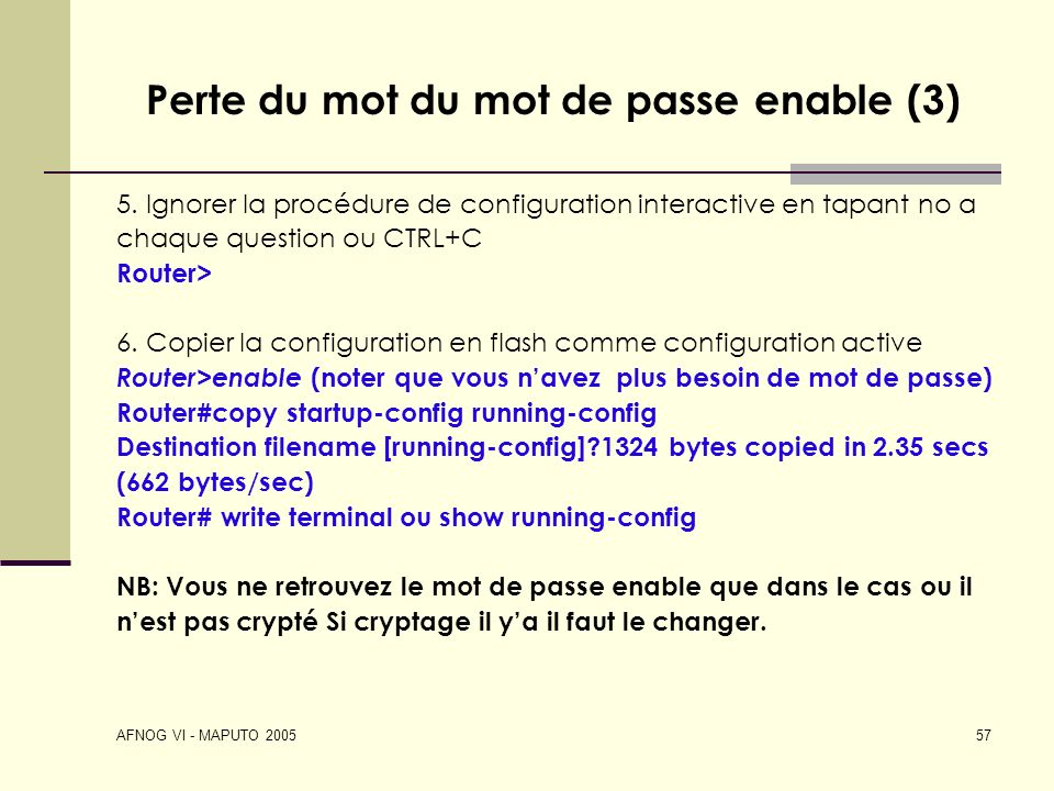 AFNOG VI - MAPUTO 2005 57 Perte du mot du mot de passe enable (3) 5. Ignorer la procédure de configuration interactive en tapant no a chaque question