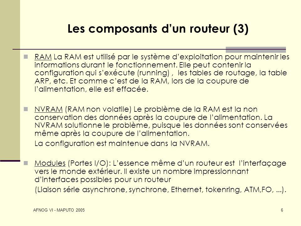 AFNOG VI - MAPUTO 2005 6 Les composants dun routeur (3) RAM La RAM est utilisé par le système dexploitation pour maintenir les informations durant le