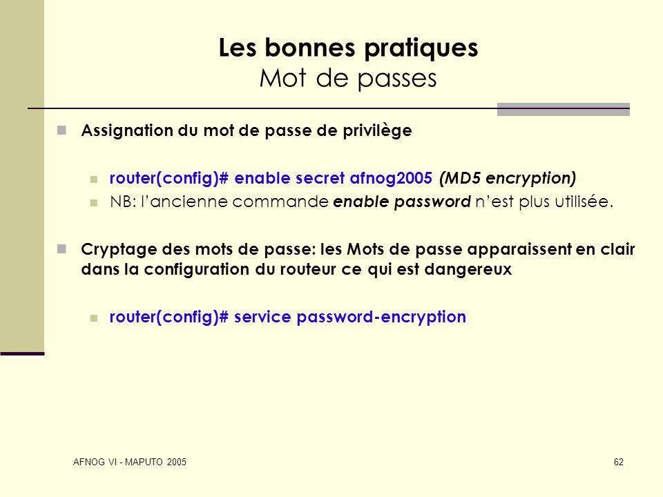 AFNOG VI - MAPUTO 2005 62 Les bonnes pratiques Mot de passes Assignation du mot de passe de privilège router(config)# enable secret afnog2005 (MD5 enc