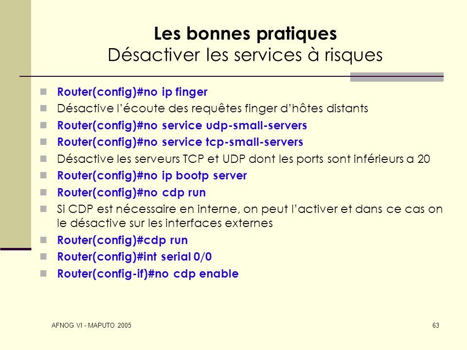 AFNOG VI - MAPUTO 2005 63 Les bonnes pratiques Désactiver les services à risques Router(config)#no ip finger Désactive lécoute des requêtes finger dhô