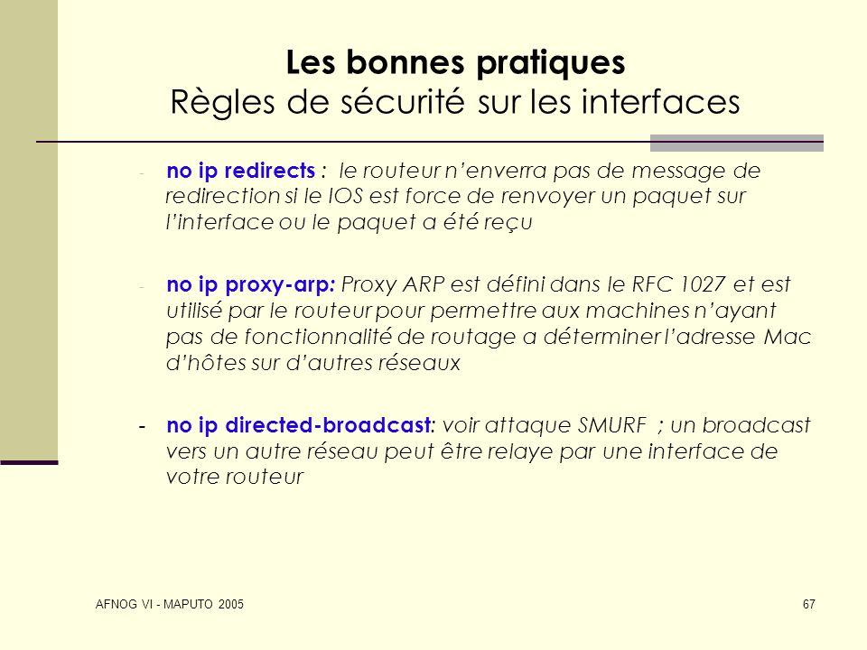 AFNOG VI - MAPUTO 2005 67 Les bonnes pratiques Règles de sécurité sur les interfaces - no ip redirects : le routeur nenverra pas de message de redirec