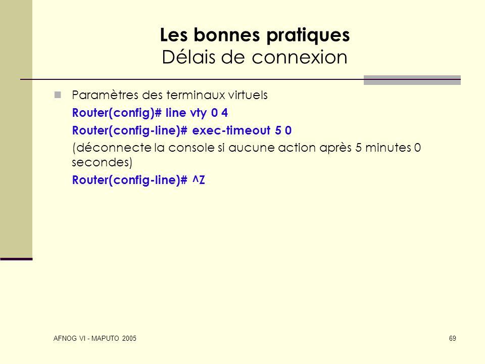 AFNOG VI - MAPUTO 2005 69 Les bonnes pratiques Délais de connexion Paramètres des terminaux virtuels Router(config)# line vty 0 4 Router(config-line)#
