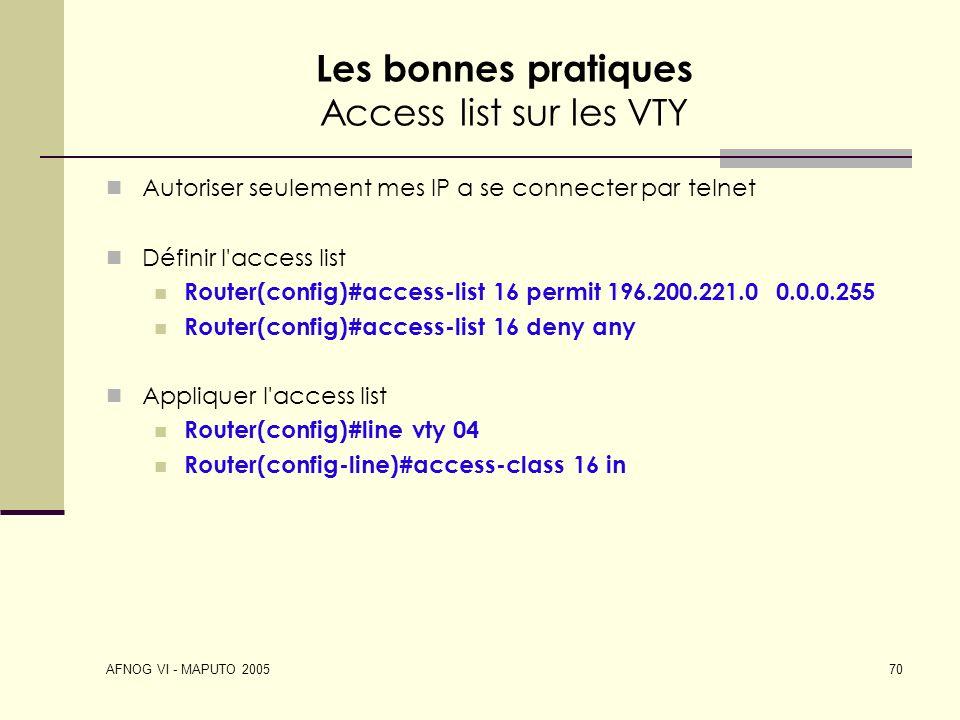 AFNOG VI - MAPUTO 2005 70 Les bonnes pratiques Access list sur les VTY Autoriser seulement mes IP a se connecter par telnet Définir l'access list Rout