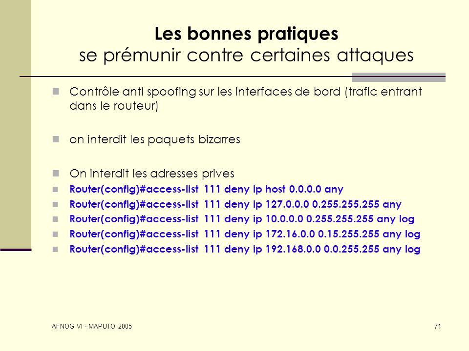 AFNOG VI - MAPUTO 2005 71 Les bonnes pratiques se prémunir contre certaines attaques Contrôle anti spoofing sur les interfaces de bord (trafic entrant