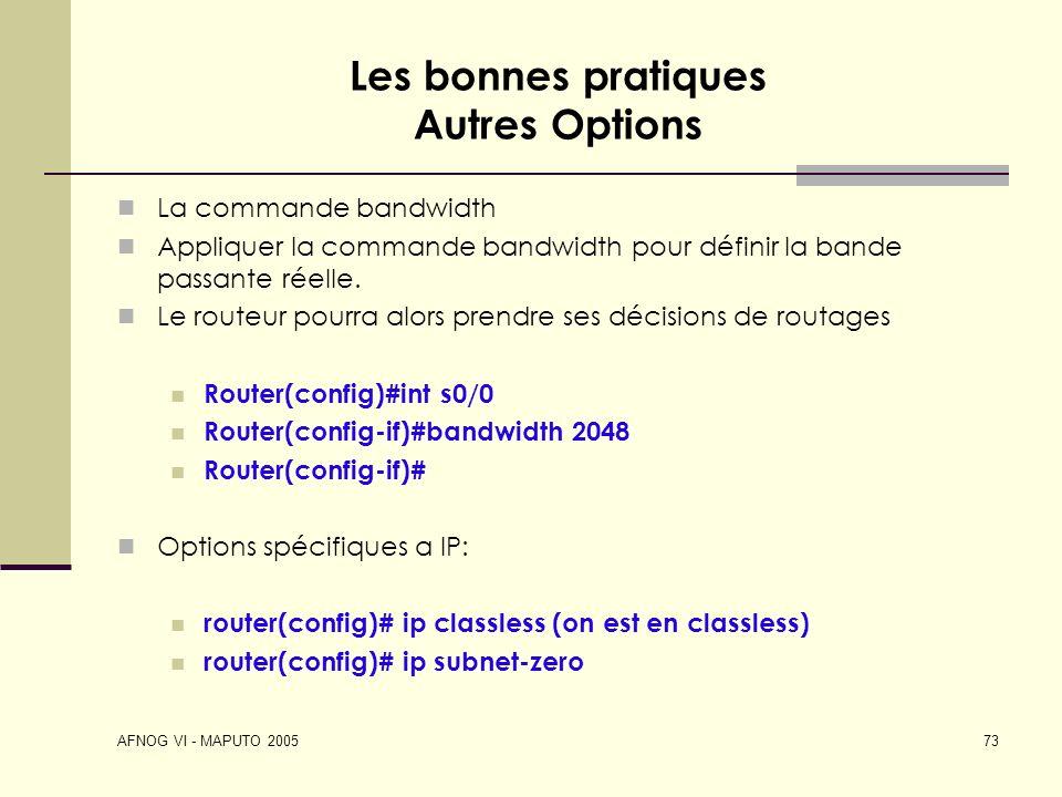 AFNOG VI - MAPUTO 2005 73 Les bonnes pratiques Autres Options La commande bandwidth Appliquer la commande bandwidth pour définir la bande passante rée
