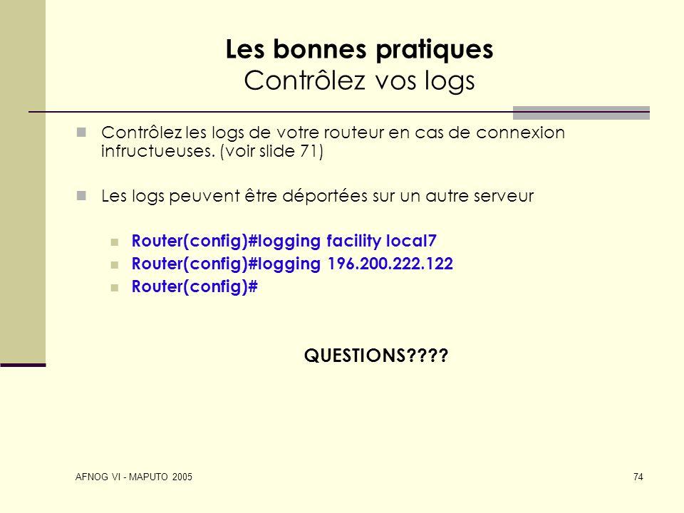 AFNOG VI - MAPUTO 2005 74 Les bonnes pratiques Contrôlez vos logs Contrôlez les logs de votre routeur en cas de connexion infructueuses. (voir slide 7