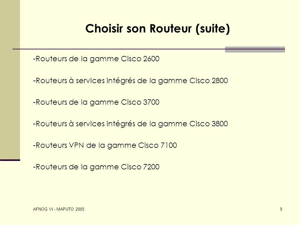 AFNOG VI - MAPUTO 2005 9 Choisir son Routeur (suite) -Routeurs de la gamme Cisco 2600 -Routeurs à services intégrés de la gamme Cisco 2800 -Routeurs d