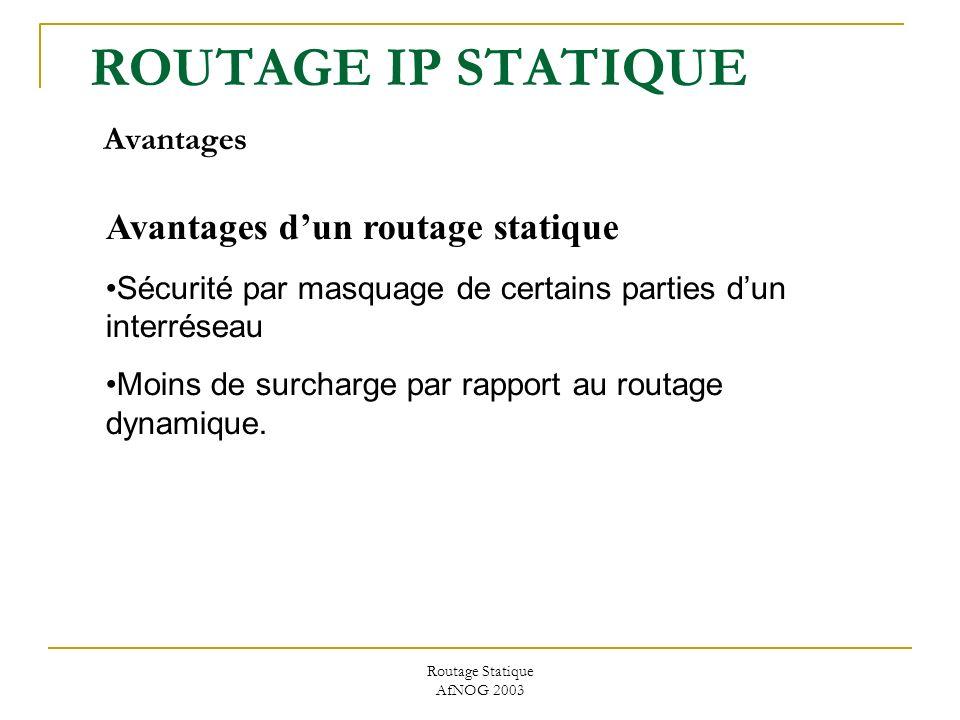 Routage Statique AfNOG 2003 ROUTAGE IP STATIQUE Avantages Avantages dun routage statique Sécurité par masquage de certains parties dun interréseau Moins de surcharge par rapport au routage dynamique.