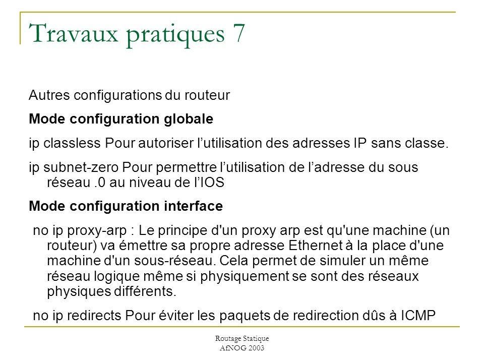 Routage Statique AfNOG 2003 Travaux pratiques 7 Autres configurations du routeur Mode configuration globale ip classless Pour autoriser lutilisation des adresses IP sans classe.