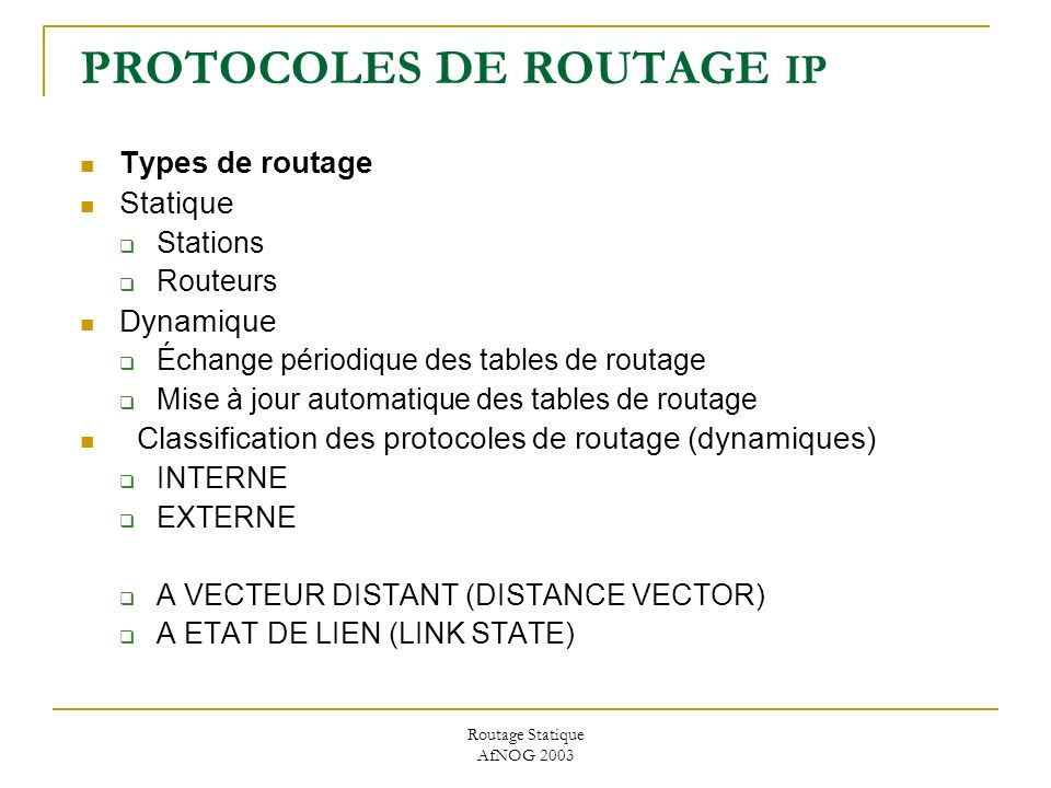 Routage Statique AfNOG 2003 PROTOCOLES DE ROUTAGE IP Types de routage Statique Stations Routeurs Dynamique Échange périodique des tables de routage Mise à jour automatique des tables de routage Classification des protocoles de routage (dynamiques) INTERNE EXTERNE A VECTEUR DISTANT (DISTANCE VECTOR) A ETAT DE LIEN (LINK STATE)