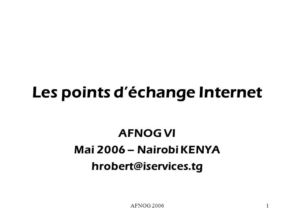 AFNOG 200612 L alternative : PEs PE = Point D Échange D Internet Endroits où les FAIs se relient les uns aux autres pour echanger le trafic local – le centre de vérification pour le trafic d Internet Garder le trafic local local !!.