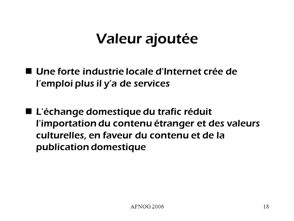 AFNOG 200618 Valeur ajoutée Une forte industrie locale d Internet crée de lemploi plus il ya de services L échange domestique du trafic réduit l importation du contenu étranger et des valeurs culturelles, en faveur du contenu et de la publication domestique