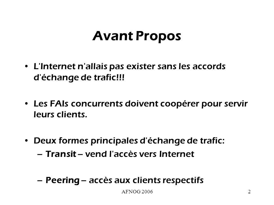 AFNOG 200633 Leçon numéro 1 Faire du « peering » avec ses clients ne fait pas de tort –cela augmente le débit réseau que vous pouvez vendre à vos clients, et donc votre « valeur intrinsèque » –si vous échangez des routes avec votre client vous contribuez à cette augmentation de débit Peering avec un client = lui offrir les routes de vos clients situés dans la même zone géographique