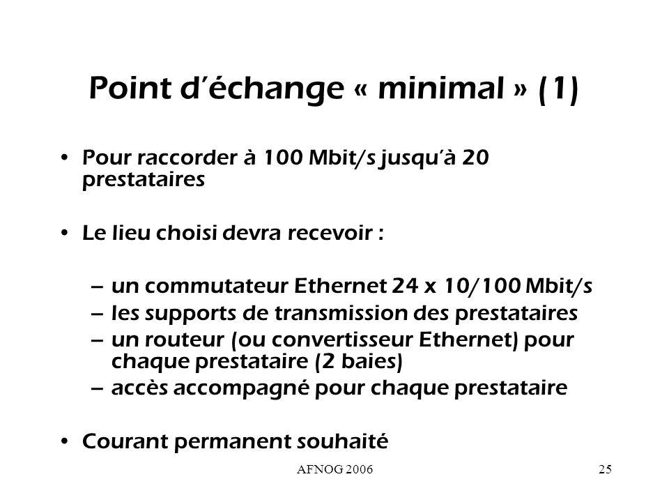 AFNOG 200625 Point déchange « minimal » (1) Pour raccorder à 100 Mbit/s jusquà 20 prestataires Le lieu choisi devra recevoir : –un commutateur Ethernet 24 x 10/100 Mbit/s –les supports de transmission des prestataires –un routeur (ou convertisseur Ethernet) pour chaque prestataire (2 baies) –accès accompagné pour chaque prestataire Courant permanent souhaité