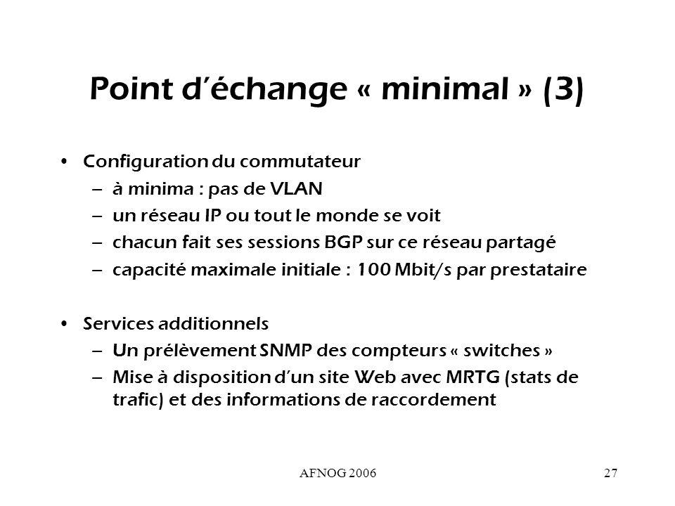 AFNOG 200627 Point déchange « minimal » (3) Configuration du commutateur –à minima : pas de VLAN –un réseau IP ou tout le monde se voit –chacun fait ses sessions BGP sur ce réseau partagé –capacité maximale initiale : 100 Mbit/s par prestataire Services additionnels –Un prélèvement SNMP des compteurs « switches » –Mise à disposition dun site Web avec MRTG (stats de trafic) et des informations de raccordement