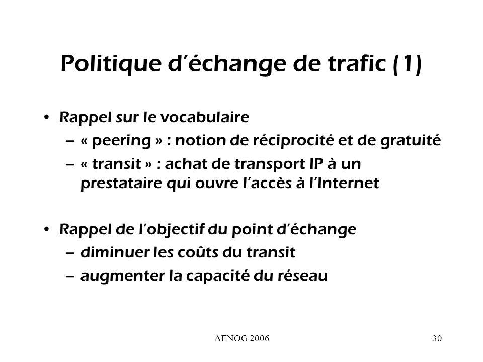 AFNOG 200630 Politique déchange de trafic (1) Rappel sur le vocabulaire –« peering » : notion de réciprocité et de gratuité –« transit » : achat de transport IP à un prestataire qui ouvre laccès à lInternet Rappel de lobjectif du point déchange –diminuer les coûts du transit –augmenter la capacité du réseau