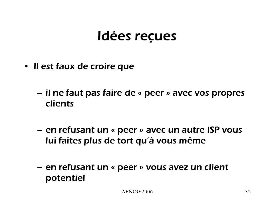 AFNOG 200632 Idées reçues Il est faux de croire que –il ne faut pas faire de « peer » avec vos propres clients –en refusant un « peer » avec un autre ISP vous lui faites plus de tort quà vous même –en refusant un « peer » vous avez un client potentiel