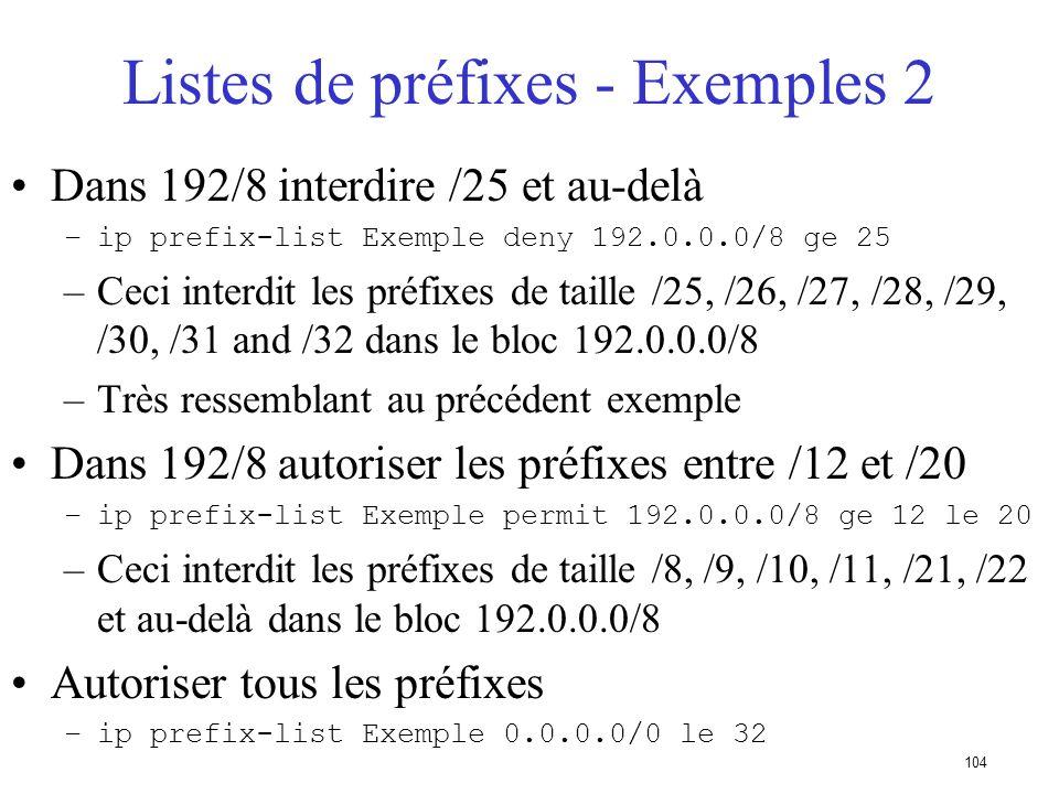 103 Liste de préfixes - Exemples Ne pas accepter la route par défaut –ip prefix-list Exemple deny 0.0.0.0/0 Autoriser le préfixe 35.0.0.0/8 –ip prefix