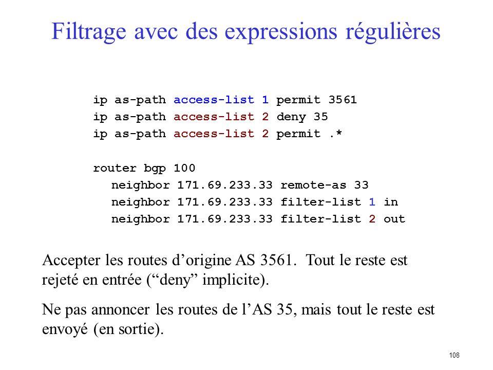 107 Filtrage avec des expression régulières Lexpression régulière décrit la forme que doit avoir largument Est utilisé pour comparer lattribut AS-Path