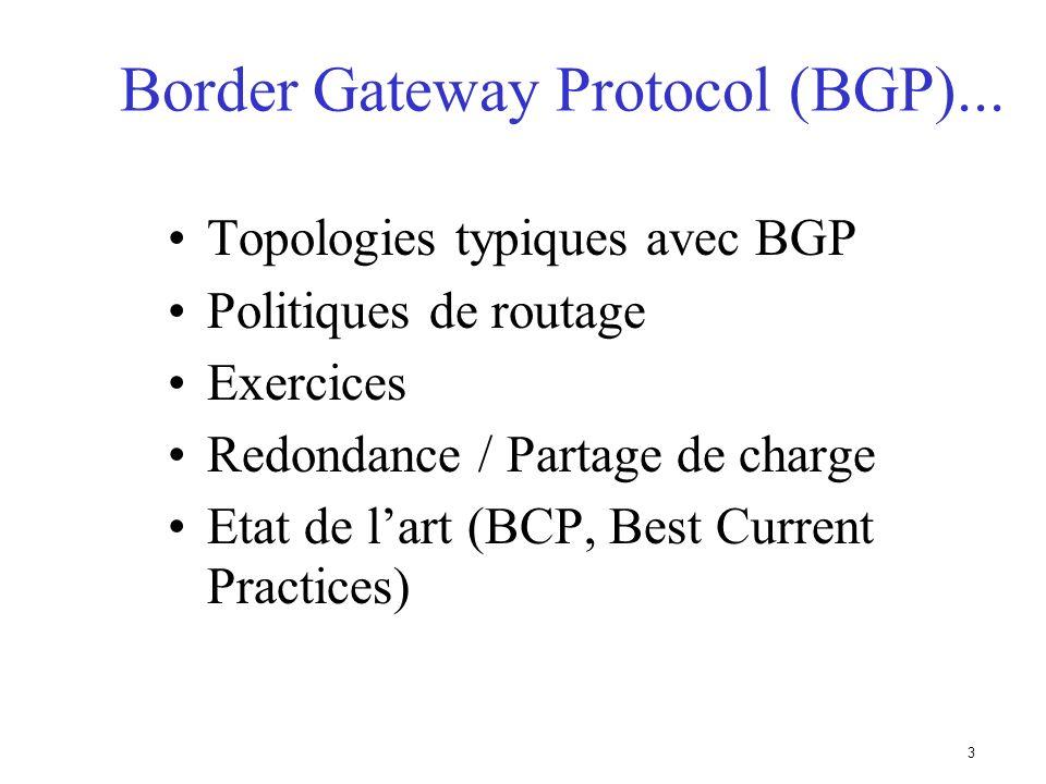 23 Types de routes Routes statiques –configurées manuellement Routes connectées –crées automatiquement quand une interface réseau est active Routes dites intérieures –routes au sein dun AS –routes apprises par un IGP Routes dites extérieures –routes nappartenant pas à lAS local –apprises par un EGP