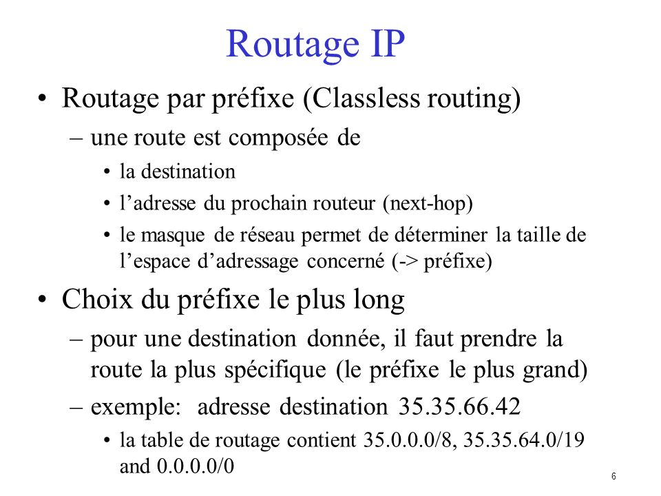 6 Routage IP Routage par préfixe (Classless routing) –une route est composée de la destination ladresse du prochain routeur (next-hop) le masque de réseau permet de déterminer la taille de lespace dadressage concerné (-> préfixe) Choix du préfixe le plus long –pour une destination donnée, il faut prendre la route la plus spécifique (le préfixe le plus grand) –exemple: adresse destination 35.35.66.42 la table de routage contient 35.0.0.0/8, 35.35.64.0/19 and 0.0.0.0/0