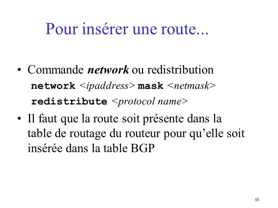 65 Ajout de préfixes dans la table BGP Cela peut se faire de deux grandes manières –redistribute static (redistribuer les routes statiques) –utiliser