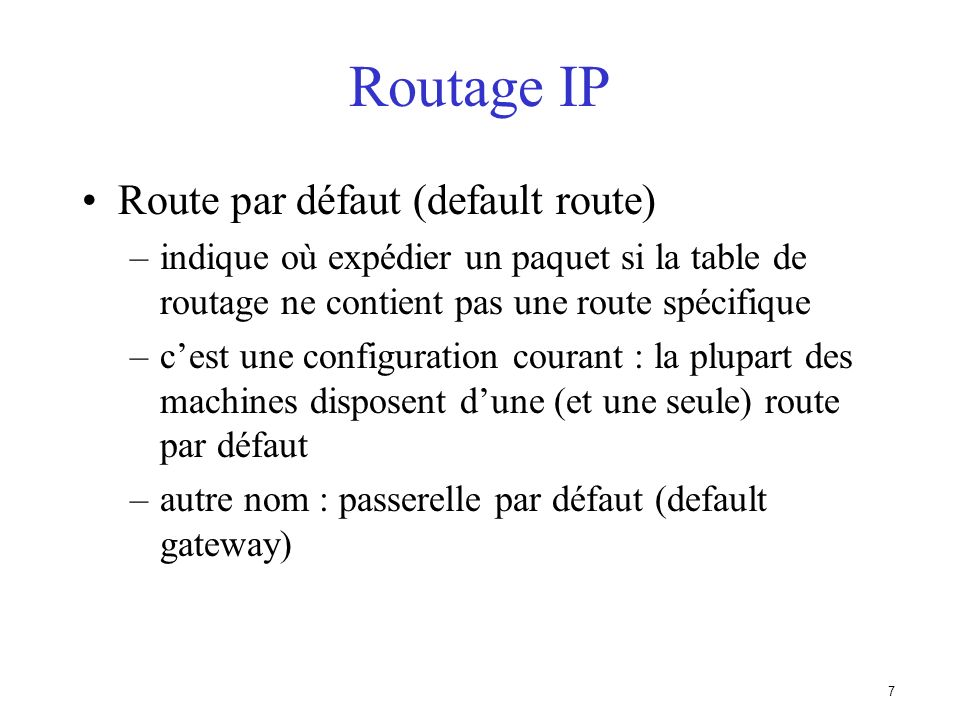 7 Routage IP Route par défaut (default route) –indique où expédier un paquet si la table de routage ne contient pas une route spécifique –cest une configuration courant : la plupart des machines disposent dune (et une seule) route par défaut –autre nom : passerelle par défaut (default gateway)