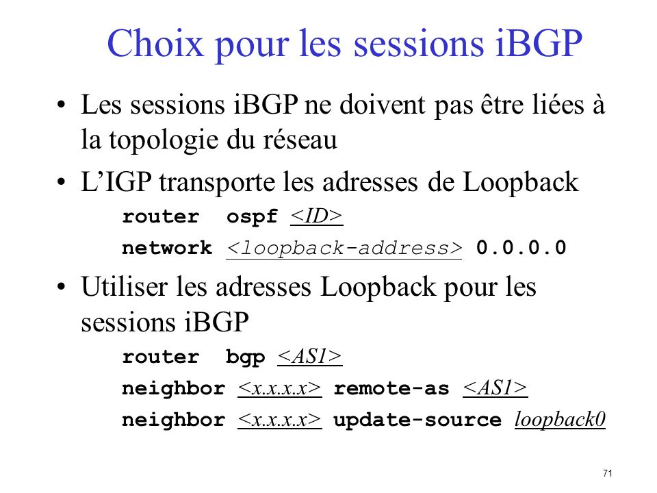 70 Aggrégats et routes vers Null0 Rappel : la route doit exister dans la table de routage pour être annoncée via BGP router bgp 1 network 198.10.0.0 m