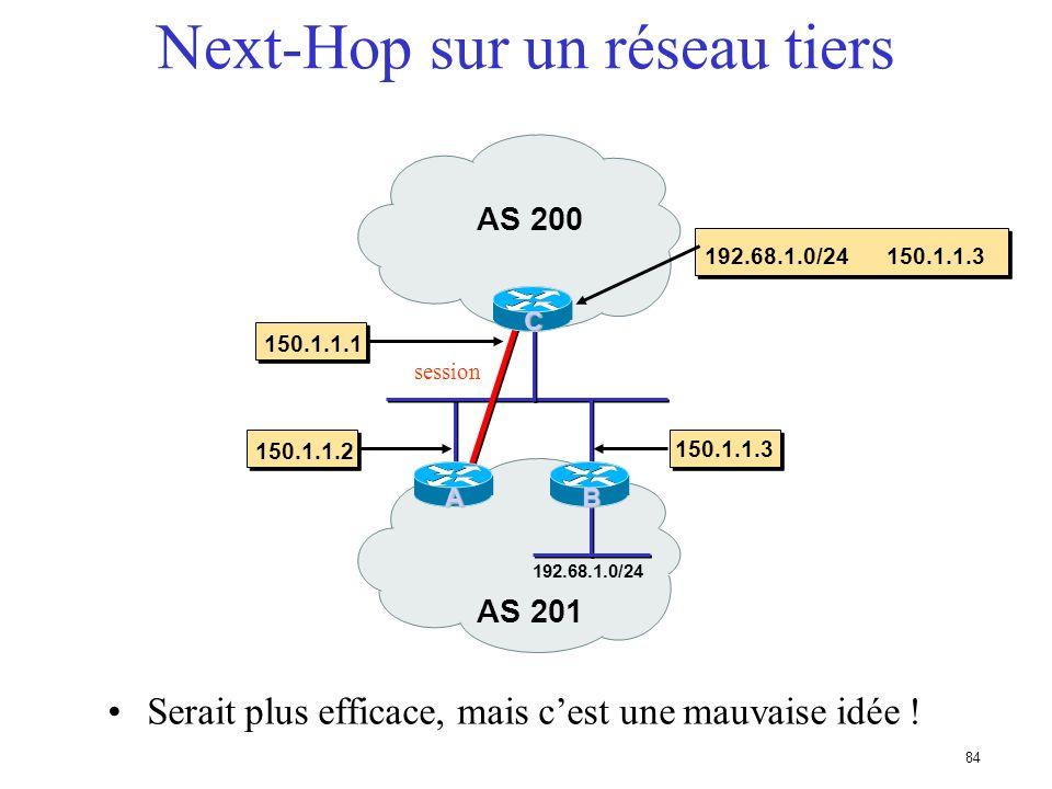 83 Next-Hop (prochain routeur) Prochain routeur pour arriver à destination Adresse de routeur ou de voisin en eBGP Non modifié en iBGP 160.10.0.0/16 1