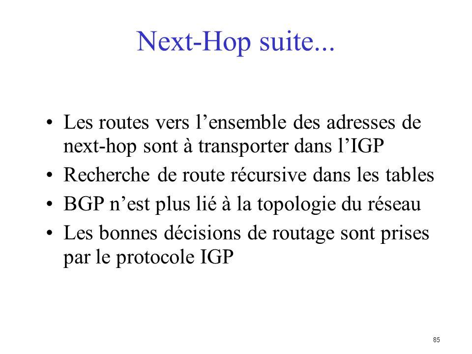 84 Next-Hop sur un réseau tiers 192.68.1.0/24 150.1.1.3 150.1.1.1 150.1.1.2 192.68.1.0/24 150.1.1.3 AS 201 AS 200 C AB Serait plus efficace, mais cest