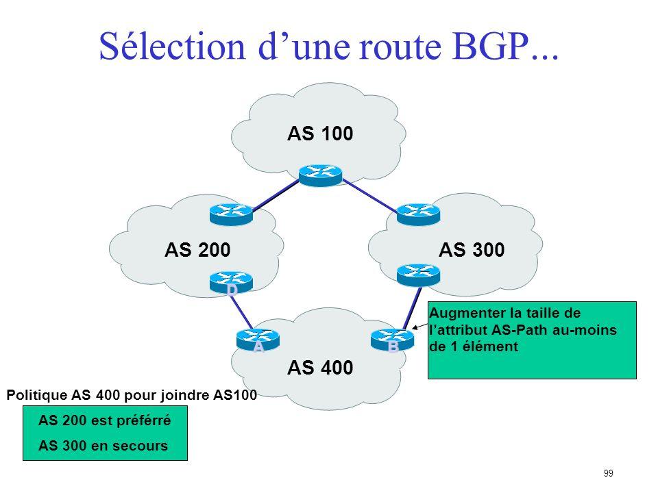 98 Sélection dune route BGP... Choisir le plus court chemin dAS en comptant le nombre dAS dans lattribut AS-Path Prendre lorigine de valeur la plus fa